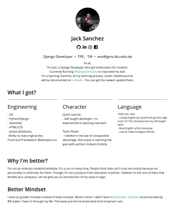 Django Developer Resume Examples - Jack Sanchez 林致廷 Django Developer • TPE,TW • evo@gms.tku.edu.tw Hi all, I'm Jack, a Django Developer who got enthusiasm for creation. Currently Run...