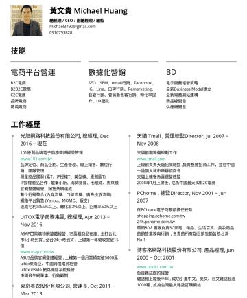 總經理 / 副總經理 / 總監 Resume Examples - 黃文貴 Michael Huang 總經理 / CEO / 副總經理 / 總監 michael3490@gmail.com技能 電商平台營運 B2C電商 B2B2C電商 C2C電商 品牌電商 跨境電商 數據化營銷 SEO、SEM、email行銷、Facebook、IG、Line、口碑行銷、Re...