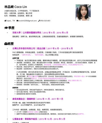 業務開發、行銷企劃、產品企劃 Resume Examples - 林品綺 Coco Lin 24歲的水瓶女孩,工作時是紫色,下了班是紅色 紫色:沈穩冷靜、自我原則、獨立思考 紅色:熱情積極、活潑爽朗、善解人意 Taipei,TW cocolin0206@gmail.com 學歷 世新大學|公共關係暨廣告學系|2012 年 9 月年 6 月 重點課程:消費行為...