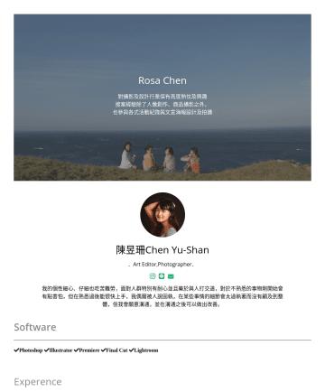 Art Editor,Photographer Resume Examples - Rosa Chen 對攝影及設計行業保有高度熱忱及興趣 接案經驗除了人像創作、商品攝影之外, 也參與各式活動紀錄與文宣海報設計及拍攝 陳昱珊Chen Yu-Shan 社群行銷|教學企劃|創意調酒 我的個性細心、仔細也吃苦難勞,面對人群特別有耐心 並且樂於與人打交道,對於不熟悉的事物剛開始會有...