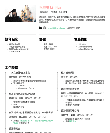 編輯、文字工作 Resume Examples - 倪焯琳 Lili Ngai 【採訪編撰|中英筆譯|文案寫作】 熱愛文字,樂於學習。曾為不同媒體效力,擔任記者時透過了解不同人的生命經歷和故事,教我醉心於用文字紀錄當下。先後旅居台灣及荷蘭,培養我對文化交流的熱情與獨特見解。 | ngaicl.lili@gmail.com |教育程度 香港城市大...