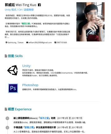 Unity 程式 Resume Examples - 郭威廷 Wei-Ting Kuo English ver . Unity 程式 / C# / 遊戲開發 我是郭威廷,畢業於正修科技大學數位多媒體設計系(2018),喜歡製作遊戲,有基礎遊戲程式的能力,也有獨立製作的經驗。 於畢業專題中製作「 輪迴之緣 」PC解謎遊戲,曾受到唯晶科技的邀請製作成...