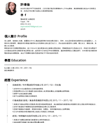 電商經理/ 品類經理 Resume Examples - 許瑋倫 我目前任職於LINE台灣旗下服務LINE購物,之前任職於雅虎奇摩購物中心,friday購物,東森購物擔任商品pm及業務主管,有將近10年的電子商務以及業務開發經驗。 Category Manager、Account Manager Taipei,TWdaphnekiki0708@gma...