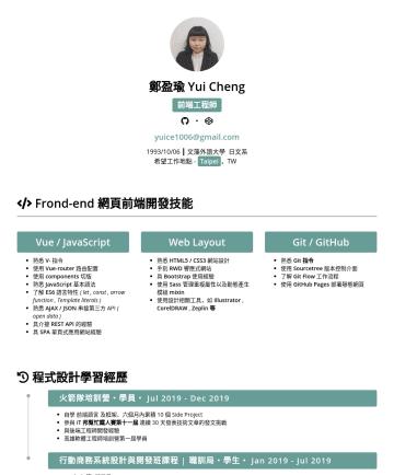 前端工程師 Resume Examples - 鄭盈瑜 Yui Cheng 前端工程師 ・ yuice1006@gmail.com 1993/10/06 ┃ 文藻外語大學 日文系 希望工作地點 - Taipei ,TW Frond-end 網頁前端開發技能 Vue / JavaScript 熟悉 V- 指令 使用 Vue-router 路由...