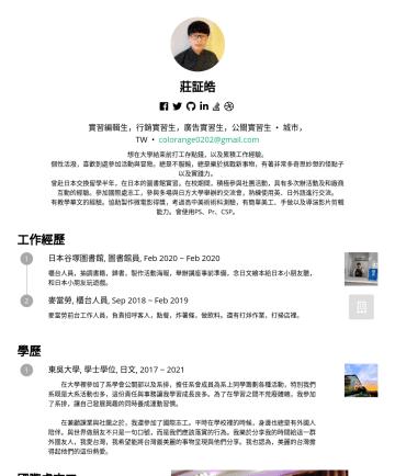 實習編輯生,行銷實習生,廣告實習生,公關實習生 Resume Examples - 莊証皓 · Akira Chuang 喜歡與人溝通,到處參加活動與冒險。總是不懈於挑戰新事物,有著奇思妙想的怪點子以及實踐力。 曾赴日本交換留學半年,在日本的圖書館實習。 在校期間,積極參與社團活動,具有多次籌辦活動及和廠商互動的經驗。 參加國際處志工,參與多場與日方大學舉辦的交流會,熟練使用...