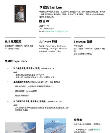 設計助理 Resume Examples - 李宣毅 Ian Lee 朝陽科技大學建築系畢業/中原大學建築研究所肄業/崇尚自然與極簡生活/雜學派 .喜歡與不同的人事物相處、觀察,不只為了交更多朋友, 而是在交流的過程中激發更多創作的火花。 高雄市,TW TEL :Email : dantebook1215@gmail.com Skill ...