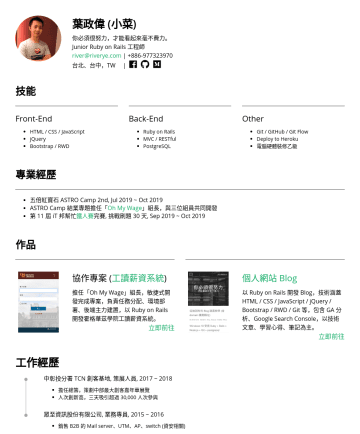 Junior Ruby on Rails 工程師 Resume Examples - 葉政偉 (小菜) 你必須很努力,才能看起來毫不費力。 Junior Ruby on Rails 工程師 river@riverye.com |台北、台中,TW | 技能 Front-End HTML / CSS / JavaScript jQuery Bootstrap / RWD Back-...