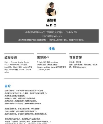 Unity Developer,  VR/AR Program Manager Resume Examples - 張愷珉/Kevin Chang MultiMedia Product Designer • Taipei,TW chile109@gmail.com 追求美好娛樂體驗的90後數位多媒體開發者, 科技帶給人們的除了便利,更重要的在於滿足感。 擅長技能 編程技術 Unity : (UGUI、Ass...