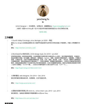UI/UX Designer Resume Examples - yencheng fu UI/UX Designer • 日本東京,台灣台北 •美國舊金山 fuyencheng@gmail.com 大家好!我是YenCheng 是一位UI/UX設計師 熱衷於創新與設計出人性化的解決方案。 我的個人網站 工作經歷 1.Fourth Valley Concie...