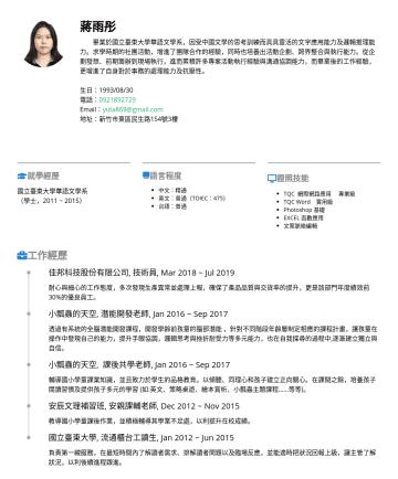 行政人員 履歷範本 - 蔣雨彤 畢業於國立臺東大學華語文學系,因受中國文學的思考訓練而具具靈活的文字應用能力及邏輯推理能力。求學時期的社團活動,增進了團隊合作的經驗,同時也培養出活動企劃、跨界整合與執行能力。從企劃發想、前期籌辦到現場執行,進而累積許多專案活動執行經驗與溝通協調能力,而畢業後的工作經驗,更增進了自身對...