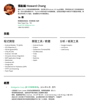 資深軟體工程師 Resume Examples - 張紘綸 Howard Chang 擁有四年以上的應用軟體開發經驗。目前專注於Android, iOS App的開發,同時透過分析工具改善使用流程 ;另外也擁有開發SDK、Payment和串流影片的相關經驗,並搭配各種套件來解決不同層面的問題 。 熱愛並享受與UI/UX 團隊 、後端團隊合作的開...