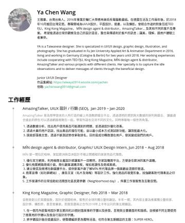 Junior UI/UX Designer  Resume Examples - Ya Chen Wang 王雅蓁,台灣台南人。2016年畢業於輔仁大學應用美術系電腦動畫組。在德國生活及工作兩年後,於2018年10月搬回台灣定居。專職領域為UI/UX設計,平面設計,插畫,以及攝影。曾經合作過的對象包括TED FJU,King Kong Magazine, MÍN desig...