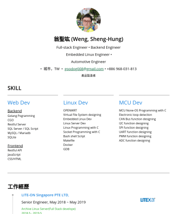 Full-stack Engineer; Backend Engineer;  Embedded Linux Engineer; Automotive Engineer;  Resume Examples - 翁聖竑 (Weng, Sheng-Hung) 1y+ Full-stack • 1y+ IoT • 3y+ Embedded Linux • 3y+ Automotive Product development experience 8 years, 1+ in IoT Dev, 1+ in ...
