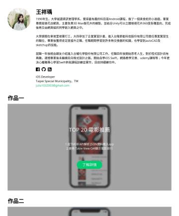 iOS Developer Resume Examples - 王祥瑀 Julia Wang 1990年生,大學就讀資訊管理學系,覺得最有趣的科目是Android課程,做了一個貪食蛇的小遊戲,畢業專題是做花店網頁,主要負責3D Max做花卉的繪製,並結合Unity可以立體檢視花卉360度各種面向,完成後再交由網頁組的同學嵌入網頁之中。 大學期間在拿坡里坡薩...