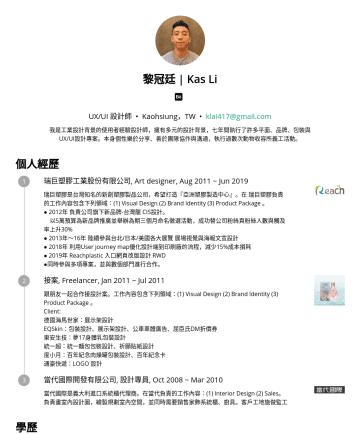 UX/UI 設計師 Resume Examples - 黎冠廷 | Kas Li UX/UI 設計師 • Kaohsiung,TW • klai417@gmail.com 我是工業設計背景的使用者經驗設計師,擁有多元的設計背景,七年間執行了許多視覺、品牌、包裝與UX/UI設計專案。本身個性樂於分享,能夠獨立作業也能夠跨領域團隊合作。 個人經歷 瑞巨...