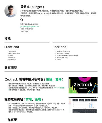 前端工程師、後端工程師、全端工程師 Resume Examples - 梁敬杰 ( Ginger ) 目前在一間電商公司擔任前端工程師 過去,有 2 年輔導台灣新創團隊群眾集資的經驗,將他們有創意的點子,變成市場上熱賣的商品 擅長利用數位行銷及數據分析思維,解決跨領域整合問題 jackyliang44@gmail.com TOEIC 800 技能 Front-en...