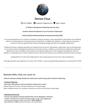 行銷人員/外商 Resume Examples - Denise Chuo audenise17@gmail.com Taipei, Taiwan EC Platform Management/ Marketing/ Overseas Sales Southeast Market Development/ Cross-Functional Co...
