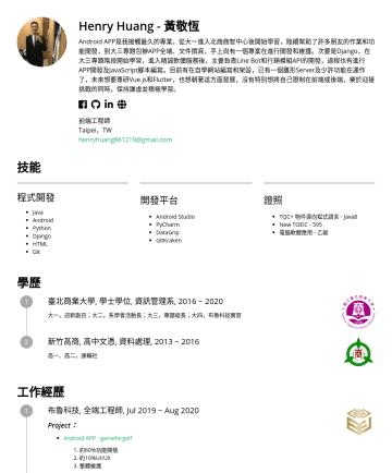 全端工程師 Resume Examples - Henry Huang - 黃敬恆 Android APP是我接觸最久的專業,從大一進入北商商智中心後開始學習,陸續幫助了許多朋友的作業和功能開發,到大三專題包辦APP全端、文件撰寫,手上尚有一個專案在進行開發和維護。次要是Django,在大三專題階段開始學習,進入精誠軟體服務後,主要負責Li...