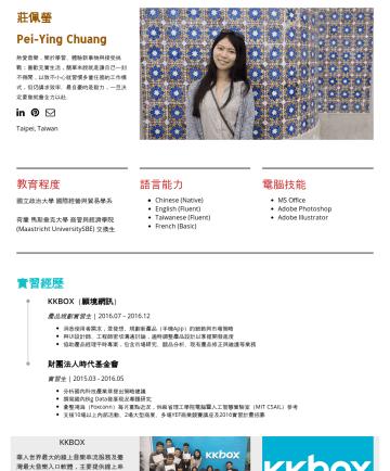 儲備幹部、產品規劃/管理相關 Resume Examples - 莊佩瑩 Pei-Ying Chuang 熱愛音樂,樂於學習、體驗新事物與接受挑戰;喜歡充實生活,簡單來說就是讓自己一刻不得閒,以致不小心就習慣多重任務的工作模式,但仍講求效率。 最自豪的是毅力,一旦決定要做就會全力以赴。 Taipei, Taiwan 教育程度 國立政治大學國際經營與貿易學系 ...