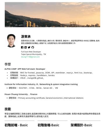 Front-End / Back-End / Full Stack Web Developer Resume Examples - 游東承 喜歡參與社交活動 , 人際關係相處樂於分享, 懂得感恩, 謙虛待人 , 總是帶面帶笑容 未來加入團隊後, .能用個性去彌補我目前職能上經驗不足, 自我期許能在2周內適應團隊工作. Full Stack Web Developer Taipei Special Municipality,...