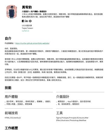 UI/UX Designer Resume Examples - 黃宥鈞 介面設計 x 用戶體驗 x 動態設計 三年以上的設計實務經驗,能獨立從需求探討、規劃流程,設計草稿到最後精稿規格的產出。善於創造動態與互動性高的介面,並結合用戶需求,創造美好的用戶體驗 UI/UX設計師 Taipei,Taiwan curfan.io 自介 作品集網站: https:/...