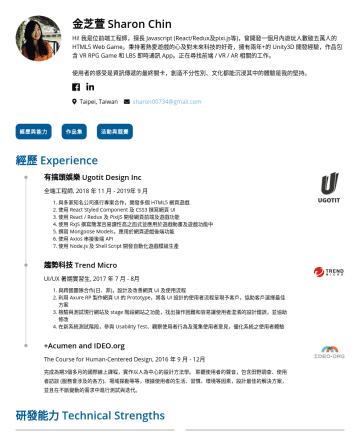 Front-end、VR/AR Development、Software Developer(Game/Web/App)、Unity Developer Resume Examples - 金芝萱 Sharon Chin 你好,我是位前端工程師,擅長 Javascript (React/Redux及pixi.js等),曾開發一個月內遊玩人數破五萬人的HTML5 Web Game。秉持著熱愛遊戲的心及對未來科技的好奇,擁有兩年+的 Unity3D 開發經驗,作品包含 VR RPG ...