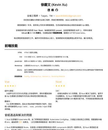 前端/後端工程師 Resume Examples - 徐鎧文 (Kevin Xu) 前端 / 後端工程師 • Taipei,TW • kevin830802@gmail.com 目前我是研發工程師,熱衷於網頁前後端開發,並全心全意的投入其中。 開發經驗約兩年,曾參與之前公司的多項專案開發,包含前端的新前後台改版及後端的 Api 開發。 前端框架的...