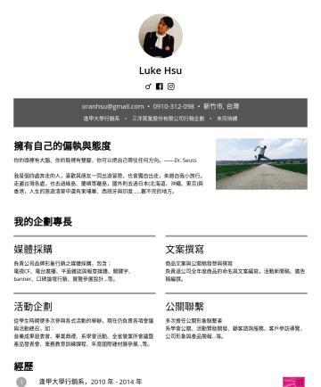 行銷企劃 Resume Examples - Luke Hsu oranhsu@gmail.com • 新竹市, 台灣 逢甲大學行銷系 • 三洋窯業股份有限公司行銷企劃 • 未完待續 擁有自己的偏執與態度 你的頭裡有大腦、你的鞋裡有雙腳,你可以把自己帶往任何方向。——Dr. Seuss 我是個四處奔走的人,喜歡與朋友一同出遊冒險,也會獨自...