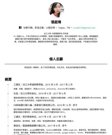 社群行銷、影音企劃、美編實習生 Resume Examples - 張庭瑋 社群行銷、影音企劃、UI設計師 • Taipei,TW • una8516@gmail.com 淡江大學 大眾傳播學系 四年級 hi~我是Una,今年6月將自淡江大學畢業,就讀大眾傳播學系,對於社群經營有1年以上經驗,期望繼續在網路行銷行業中發揮與拓展能力。 富有上進心與企圖心,不斷地...