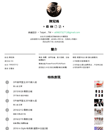 美編設計/平面設計/社群行銷 Resume Examples - 陳冠瑀  美編設計/平面設計/社群行銷/行銷企劃 Taipei,TW • a@gmail.com 出生於充滿歷史回憶的新北市鶯歌區 成長過程中父母總是提醒 『成功的人找方法,失敗的人找藉口 』 因此成為了我人生的座右銘,3年 ~OPI百貨專櫃 櫃員/指彩師 百貨銷售 工作內容: ●主要以百貨...