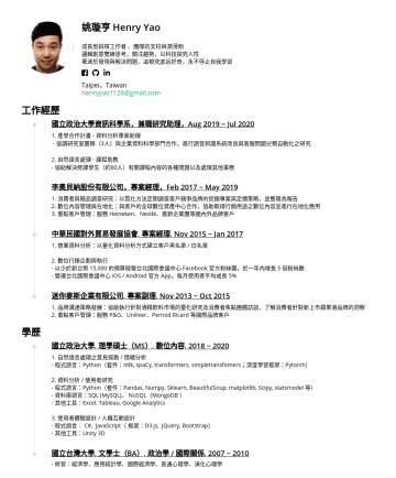 Data Analyst、Data Engineer、Data Scientist、Customer Experience Analyst 履歷範本 - 姚璇亨 Henry Yao 成長型斜槓工作者 、團隊的支柱與潤滑劑 邏輯創意雙線思考,關注趨勢,以科技探究人性 著迷於發現與解決問題,追根究底且好奇,永不停止自我學習 Taipei,Taiwan henryyao1126@gmail.com 工作經歷 國立政治大學資訊科學系,兼職研究助理,Au...