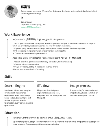 資料工程師 Resume Examples - 蘇嵩智 Data engineer, working on ETL data flow design and developing projects about distributed fulltext search engine technology. Data engineer, Taip...