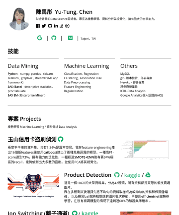 資料分析師、資料科學家 Resume Examples - 陳禹彤 Yu-Tung, Chen Data Enthusiast. | | | Taipei,TW 技能 Data Mining Python - numpy, pandas , sklearn , seaborn , graphviz , streamlit (ML app framewo...