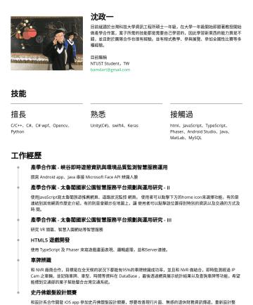 Software Engineer 简历范本 - 沈政一 目前就讀於台灣科技大學資訊工程所碩士一年級,在大學一年級開始即跟著教授開始做產學合作案,案子所需的技能都是需要自己學習的,因此學習新東西的能力算是不錯,並且對於團隊合作也很有經驗。並有程式教學、參與展覽、參加全國性比賽等多種經驗。 目前職稱 NTUST Student,TW bamda...