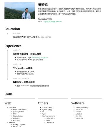 前端工程師、土木相關 Resume Examples - 曾柏硯 對生活與技術充滿好奇心,並且具有強烈的行動力去探索發掘,對解決人們生活中的困難的專案特別感興趣。雖然身處於土木系,但是仍然持續自學資訊的技術,期許自己能擁有不同領域的能力,用不同的方法解決問題。 TEL :Email : csps50404@gmail.com Education 20...