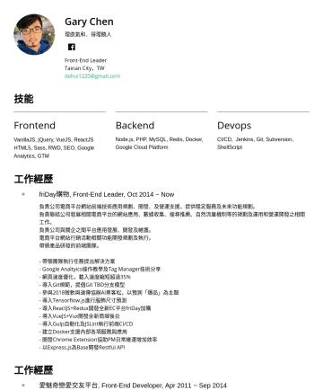 Front-End Leader Resume Examples - Gary Chen 理直氣和.得理饒人 Front-End Leader Tainan City,TW dehui1220@gmail.com 技能 Frontend VanillaJS, jQuery, VueJS, ReactJS HTML5, Sass, RWD, SEO, Google...