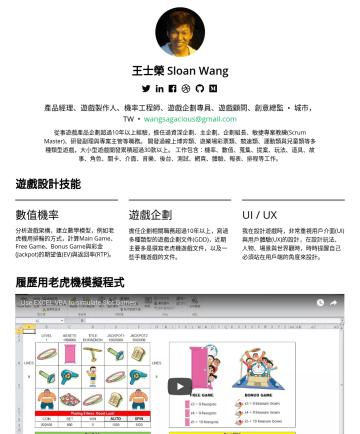 產品總監/遊戲製作人/機率工程師 Resume Examples - 王士榮 Sloan Wang 產品主管/遊戲製作人/機率工程師 • Taipei Special Municipality,TW • wangsagacious@gmail.com 您好,我是王士榮,有十多年以上遊戲開發經驗,擔任過遊戲製作人、產品主管、研發主管、企劃主管、Scrum Mast...