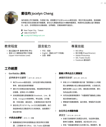 AM/行銷 Resume Examples - 鄭佳昀 Jocelyn Cheng 海外新創公司行銷經驗,外語能力強,經營數位平台及Facebook廣告投放,現任中英自由譯者,擅長醫藥科學類文章及各類影視字幕翻譯。曾任生化實驗助理並於木柵動物園實習,熱愛研究且能獨立進行實驗操作。此外,亦有豐富校內活動經驗,自學攝影、剪輯與基礎平面設計。 ...