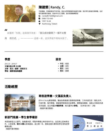 """社群管理;業務 Resume Examples - 陳建榮│Randy, C. 不愛讀書,但喜歡嘗試不同可能,因此在學時積極參與課外活動;曾於學生會擔任領導職,也於學生議會擔任議員,投身多次志工服務,更於兩間機構實習 randy861028@gmail.com Kaohsiung, Taiwan """" 試著將「失敗」這兩個字改成:「 我又成功發現..."""