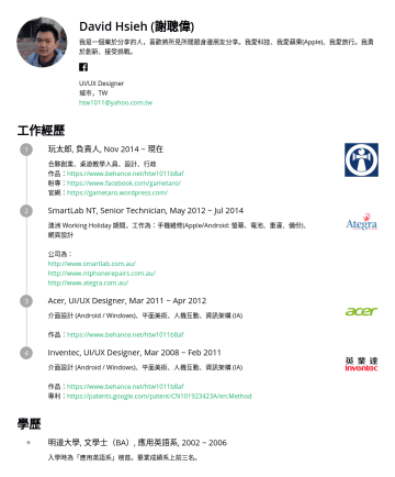 UI/UX Designer Resume Examples - David Hsieh (謝聰偉) 我是一個樂於分享的人,喜歡將所見所聞跟身邊朋友分享。我愛科技、我愛蘋果(Apple)、我愛旅行。我勇於創新、接受挑戰。 UI/UX Designer 城市,TW htw1011@yahoo.com.tw 工作經歷 玩太郎, 負責人, Nov 2014 ~ 現...
