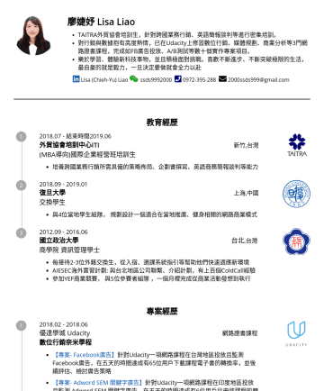 International Sales/ Business Developer/Project Manager Resume Examples - 廖婕妤 Lisa Liao TAITRA外貿協會培訓生,針對跨國業務行銷、英語簡報談判等進行密集培訓。 在Udacity修習了數位行銷、媒體規劃、商業分析等3門網路證書課程,有實際的產品線上推廣經驗。 樂於學習、體驗新科技事物,並且積極面對挑戰。喜歡不斷進步、不斷突破極限的生活,最自豪的就是毅...