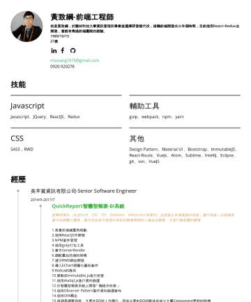 Resume Examples - 黃致綱-前端工程師 我是黃致綱,於雲林科技大學資訊管理所畢業後選擇研發替代役,接觸前端開發共三年個時間,目前使用React+Redux去開發,曾經有帶過前端團隊的經驗。 1989/10/15 27歲 mosiang1015@gmail.com技能 Javascript Javascript、J...