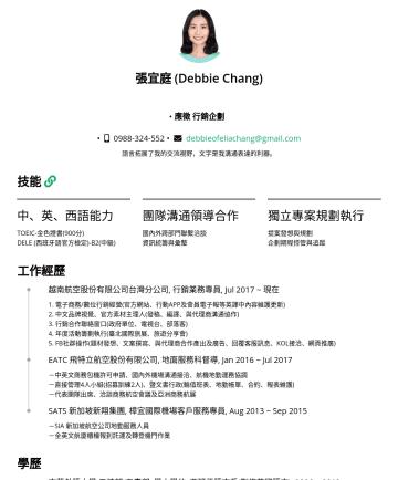 翻譯/本地化自由接案者 Resume Examples - 張宜庭 (Debbie Chang) • 翻譯/本地化自由接案者 • • debbieofeliachang@gmail.com 語言拓展了我的交流視野,文字是我溝通表達的利器。 技能 中、英、西語能力 TOEIC: 900分 / IELTS: 7分 DELE (西班牙語官方檢定)-B2(中...