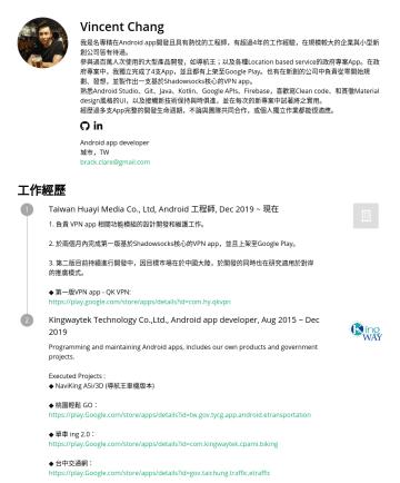 Android app developer Resume Examples - Vincent Chang 我是名專精在Android app開發且具有熱忱的工程師,有超過4年的工作經驗,在規模較大的企業與小型新創公司皆有待過。 參與過百萬人次使用的大型產品開發,如導航王;以及各種Location based service的政府專案App。在政府專案中,我獨立完成了4支...