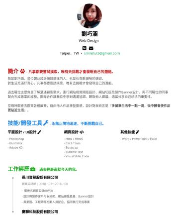 UI設計師 Resume Examples - 劉巧涵 Web Design Taipei,TW • smileful3@gmail.com 簡介 - 凡事都要嘗試摸索,唯有去挑戰才會發現自己的潛能。 我是劉巧涵,是位朝UI設計領域邁進的人,也是位喜歡貓咪的貓奴。 對生活充滿好奇心,凡事都要嘗試摸索,唯有去挑戰才會發現自己的潛能。 過去職位...
