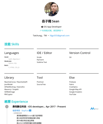 Senior iOS Developer Resume Examples - 岳子翔 Se an iOS App Developer /* 利用程式碼,撰寫夢想 */ Taichung,TW • fdgo555@gmail.com 技能 Skills Languages Good: Swift, Objective C Moderate: Python, SQL Bas...