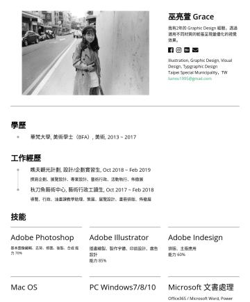 Illustration, Graphic Design, Visual Design, Typgraphic Design Resume Examples - 巫亮萱 Grace 我有2年的 Graphic Design 經驗,透過選用不同材質的紙張呈現最優化的視覺效果。 Illustration, Graphic Design, Visual Design, Typgraphic Design Taipei Special Municipality...