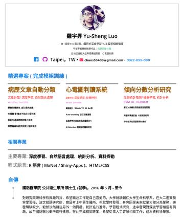 資料工程師 Resume Examples - 羅宇昇 Yu-Sheng Luo 曾任職於自駕車公司,人工智慧演算法工程師 目前讀於國防醫生科所博士班,專注於深度學習演算法開發 相關開發經驗:影像識別、自然言語處理、對抗生成網路 目前進行中大型專案開發:心電圖無監督式學習 Taipei,TW • chaos53438@gmail.com •...