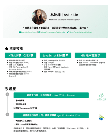 "Junior Front-end Developer Resume Examples - 林汶樺|Askie Lin Front-end Developer • Taichung City "" 我總是在做我不能做的事,為的是從中學習怎樣去做。_畢卡索 "" isme408@gmail.com 