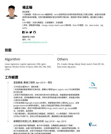 機器學習工程師 Resume Examples - 楊孟翰 過去經歷: 1.行銷推薦:利用scikit-learn機器學習、keras深度學習分析資料幫助零售業公司建立商模,或是利用消費者資料做協同推薦。針對活動檔期擬定適合的精準行銷名單,幫助客戶節省行銷費用。廣告優化(流量分析)。 2.NLP模型:文章分類模型、文章關鍵字、文章推薦 3.其他...